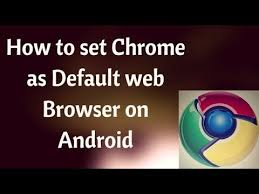 android default browser how to make chrome default browser on android basic