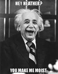 You Make Me Moist Meme - hey heather you make me moist laughing albert einstein make