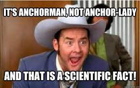 Anchorman Meme - it s anchorman not anchor lady and that is a scientific fact
