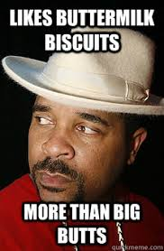 Biscuits Meme - likes buttermilk biscuits more than big butts 90s kid quickmeme