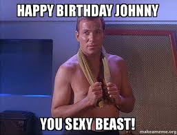 Sexy Beast Meme - happy birthday johnny you sexy beast sexual kirk make a meme