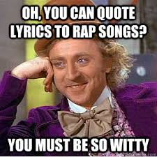 Meme Rap Songs - oh you can quote lyrics to rap songs you must be so witty