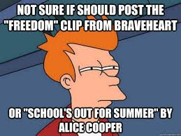 Schools Out Meme - not sure if should post the freedom clip from braveheart or