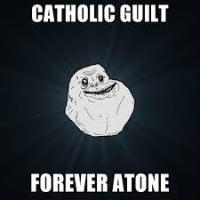 Guilt Meme - catholic guilt forever atone create meme