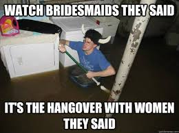 Bridesmaids Meme - watch bridesmaids they said it s the hangover with women they said