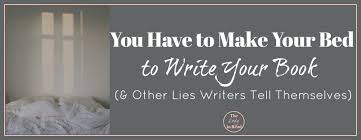 you have to make your bed to write your book u0026 other lies writers
