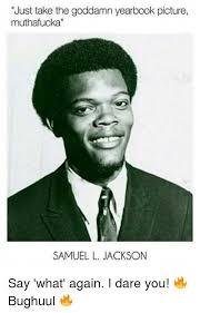 Say What Again Meme - just take the goddamn yearbook picture muthafucka samuel l jackson