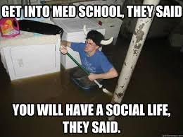 Med School Memes - get into med school they said you will have a social life they