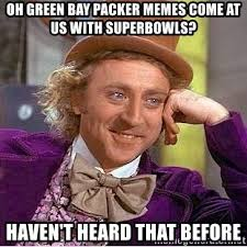Packer Memes - oh green bay packer memes come at us with superbowls haven t heard