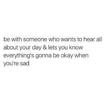 Sad Okay Meme - be with someone who wants to hear all about your day lets you