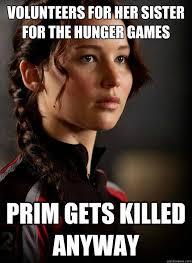 Hunger Games Memes Funny - volunteers for her sister for the hunger games prim gets killed