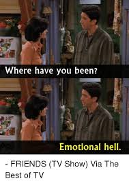Friends Memes - where have you been emotional hell friends tv show via the best