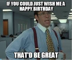 Happy Birthday To Me Meme - if you could just wish me a happy birthday on memegen