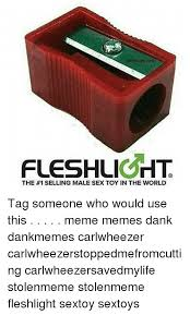Fleshlight Meme - fleshliorlt the 1 selling male sex toy in the world tag someone who
