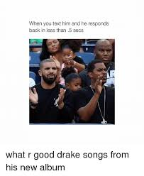 Drake New Album Meme - when you text him and he responds back in less than 5 secs what r