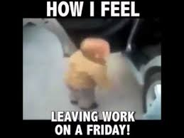 Leaving Work On Friday Meme - how i feel leaving work on a friday youtube