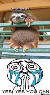 Sloth Asthma Meme - yes yes you can have my soul sloth by jbird13 meme center
