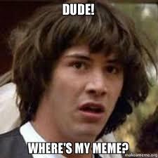 Make My Meme - dude where s my meme memes don t exist make a meme