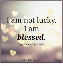 Blessed Meme - am not lucky am blessed type amen if you agree addicts todaycom