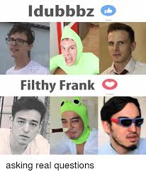 Filthy Frank Memes - idubbbz filthy frank o love asking real questions love meme on me me