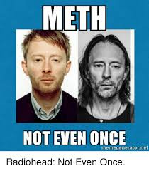 Radiohead Meme - meth not even once memegenerator net radiohead not even once