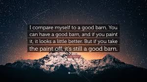 Good Barn Dolly Parton Quote U201ci Compare Myself To A Good Barn You Can Have