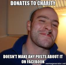Charity Meme - donating to charity is great and all but hearing people humblebrag