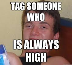 Tag Someone Who Memes - tag someone who is always high 10 guy quickmeme