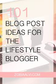 Lifestyle Blog Design 101 Blog Post Ideas For The Lifestyle Blogger U2014 Zobia Alvi