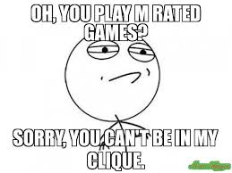 Challenge Accepted Meme Face - oh you play m rated games sorry you can t be in my clique meme