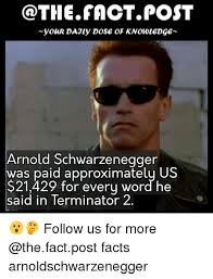 Arnold Schwarzenegger Memes - the fact post your dajly dose of knowl edge arnold schwarzenegger