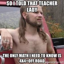 Teacher Lady Meme - so i told that teacher lady the only math i need to know is 4x4 off