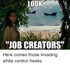 Control Freak Meme - look job creators here comes those invading white control freaks