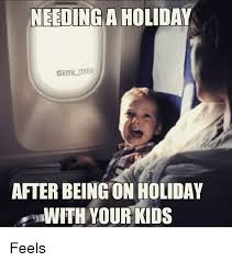 Holiday Meme - needing aholiday after being on holiday wth your kids feels meme
