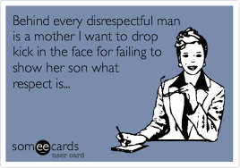 Disrespectful Memes - behind every disrespectful man is a mother i want to drop kick in