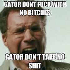 No Shit Memes - gator dont fuck with no bitches gator don t take no shit grab