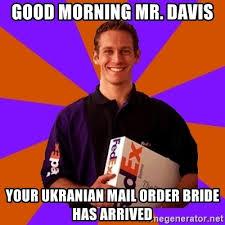 Mail Order Bride Meme - good morning mr davis your ukranian mail order bride has arrived