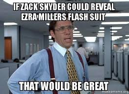 Zack Meme - if zack snyder could reveal ezra millers flash suit that would be