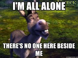 All Alone Meme - i m all alone there s no one here beside me donkey shrek 2