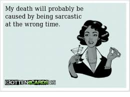 Memes Sarcastic - my death will probably be caused by being sarcastic at the wrong