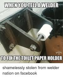 Welder Memes - when youtella welder to fixthetoiletpaper holder shamelessly