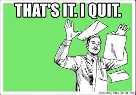 I Quit Meme - that s it i quit throw paper meme generator