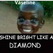 Vaseline Meme - vaseline shine bright like a diamond relatable and funny