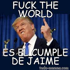 Fuck The World Memes - arraymeme de fuck the world es el cumple de jaime