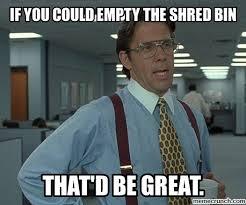 Bin Meme - you could empty the shred bin