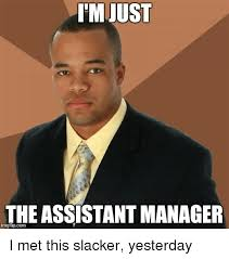 Meme Manager - i m just the assistant manager i met this slacker yesterday