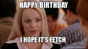 Mean Happy Birthday Meme - happy birthday i hope it s fetch mean girls meme make a meme