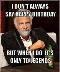 Funny Bday Meme - i don t always say happy birthday but funny birthday memes