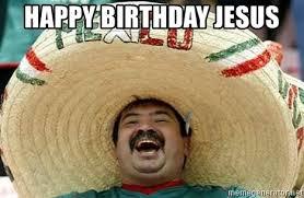 Happy Birthday Jesus Meme - happy birthday jesus mexican jesus meme generator