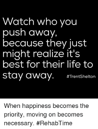 watch who you push away because they just might realize it s best
